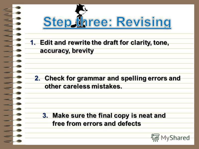 1. Edit and rewrite the draft for clarity, tone, accuracy, brevity 2. Check for grammar and spelling errors and other careless mistakes. 3. Make sure the final copy is neat and free from errors and defects