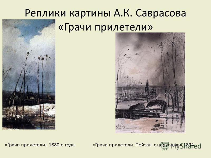 Реплики картины А.К. Саврасова «Грачи прилетели» «Весна. Грачи прилетели» 1872 «Грачи прилетели» 1879