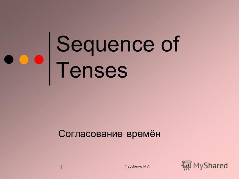Tregubenko N.V. 1 Sequence of Tenses Согласование времён
