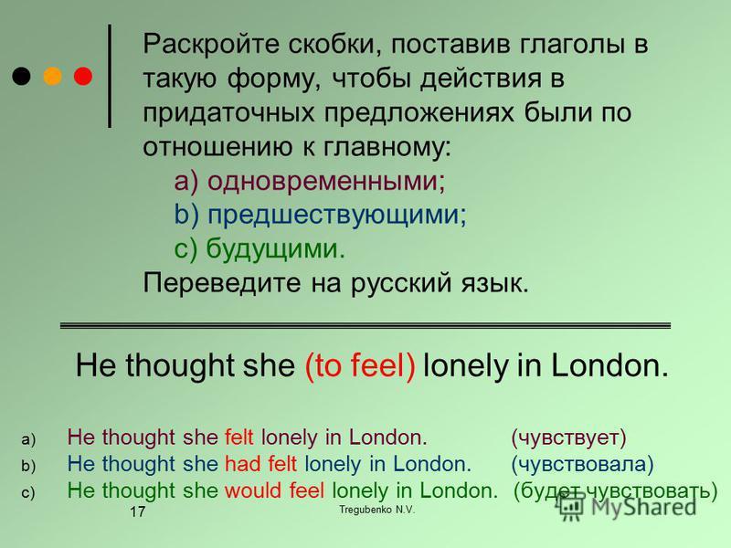 Tregubenko N.V. 17 Раскройте скобки, поставив глаголы в такую форму, чтобы действия в придаточных предложениях были по отношению к главному: a) одновременными; b) предшествующими; c) будущими. Переведите на русский язык. He thought she (to feel) lone