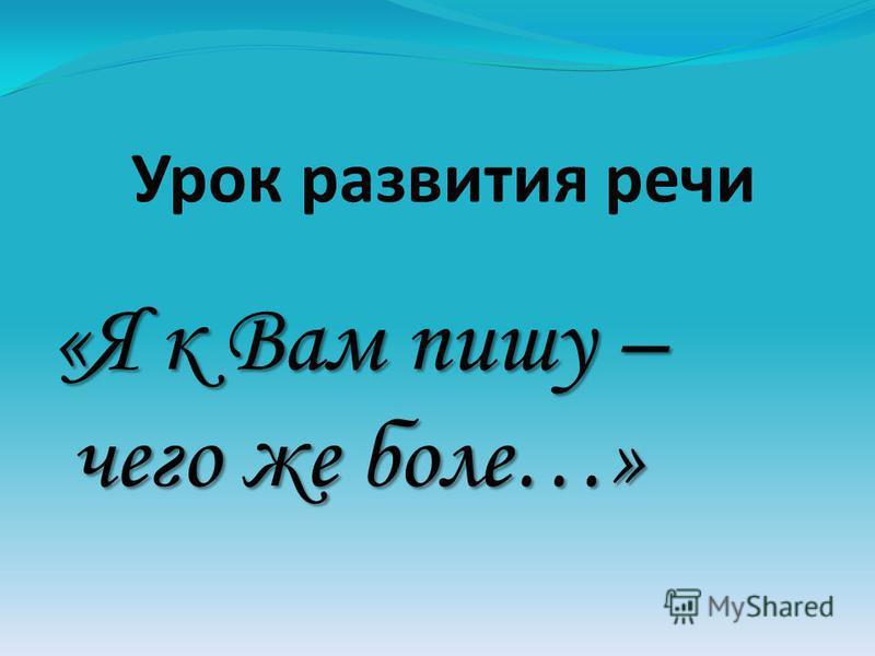 Урок развития речи «Я к Вам пишу – чего же боле…»