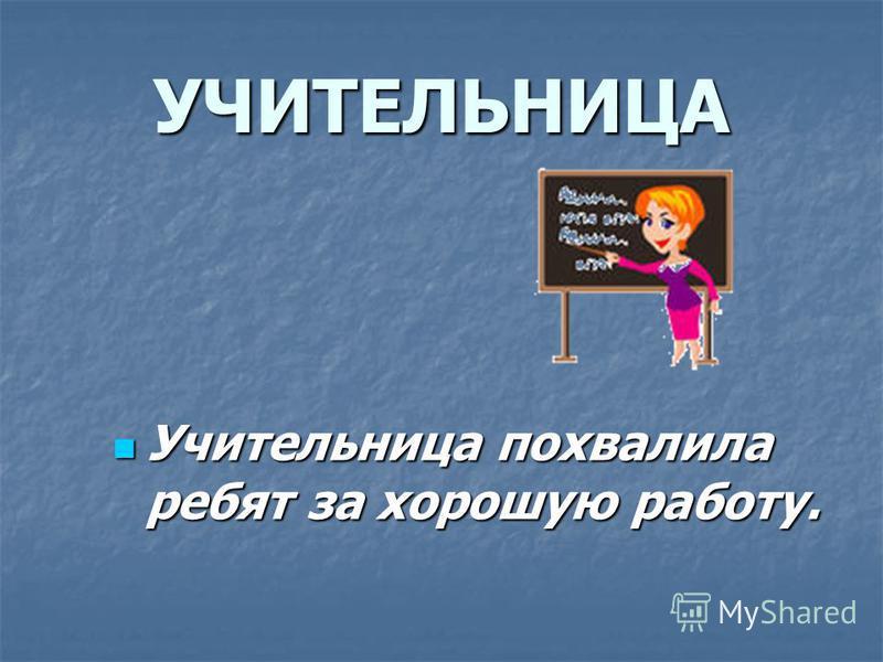 УЧИТЕЛЬНИЦА Учительница похвалила ребят за хорошую работу. Учительница похвалила ребят за хорошую работу.
