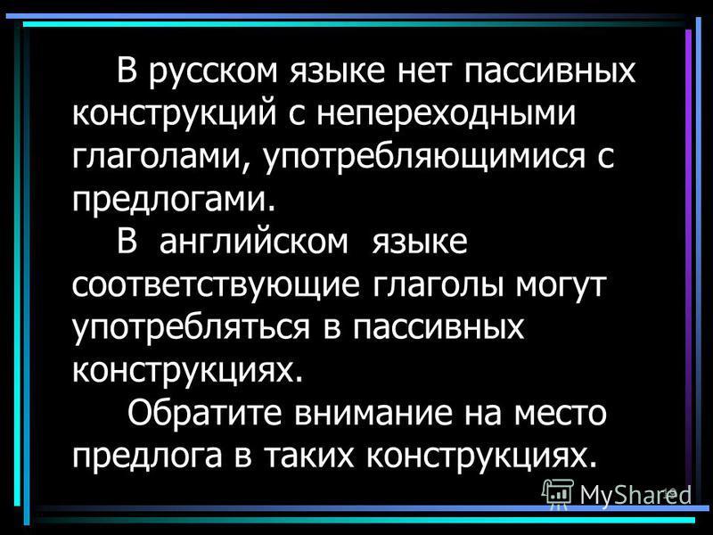 19 В русском языке нет пассивных конструкций с непереходными глаголами, употребляющимися с предлогами. В английском языке соответствующие глаголы могут употребляться в пассивных конструкциях. Обратите внимание на место предлога в таких конструкциях.