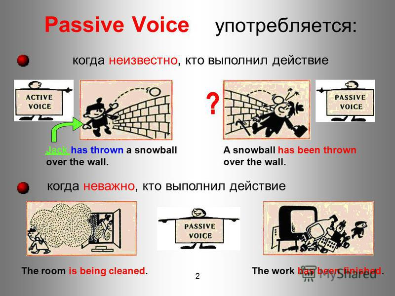2 Passive Voice употребляется: когда неважно, кто выполнил действие Jack has thrown a snowball over the wall. A snowball has been thrown over the wall. The room is being cleaned.The work has been finished. когда неизвестно, кто выполнил действие