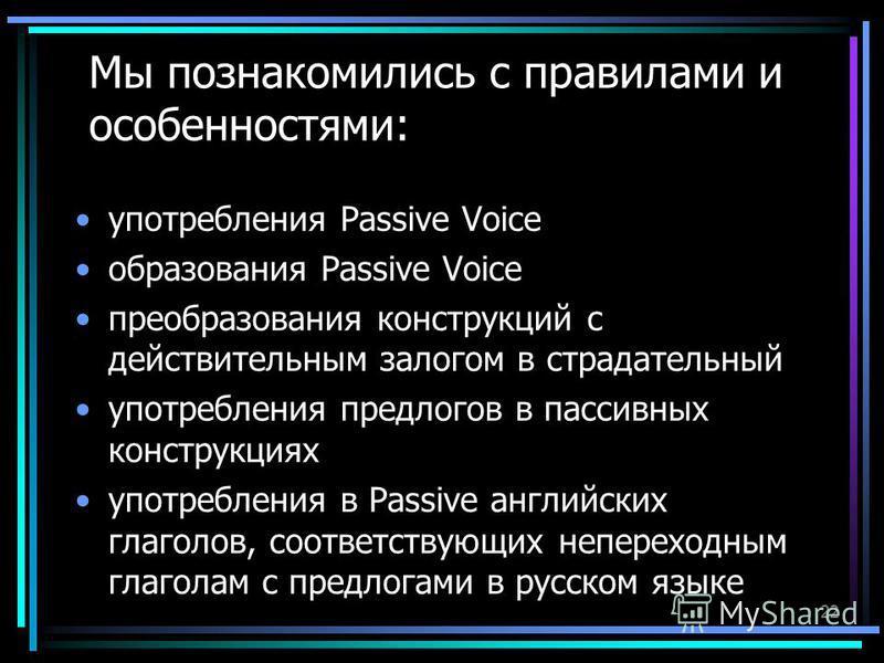 22 Мы познакомились с правилами и особенностями: употребления Passive Voice образования Passive Voice преобразования конструкций с действительным залогом в страдательный употребления предлогов в пассивных конструкциях употребления в Passive английски