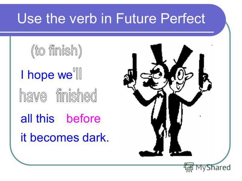 Use the verb in Future Perfect I hope we all thisbefore it becomes dark.
