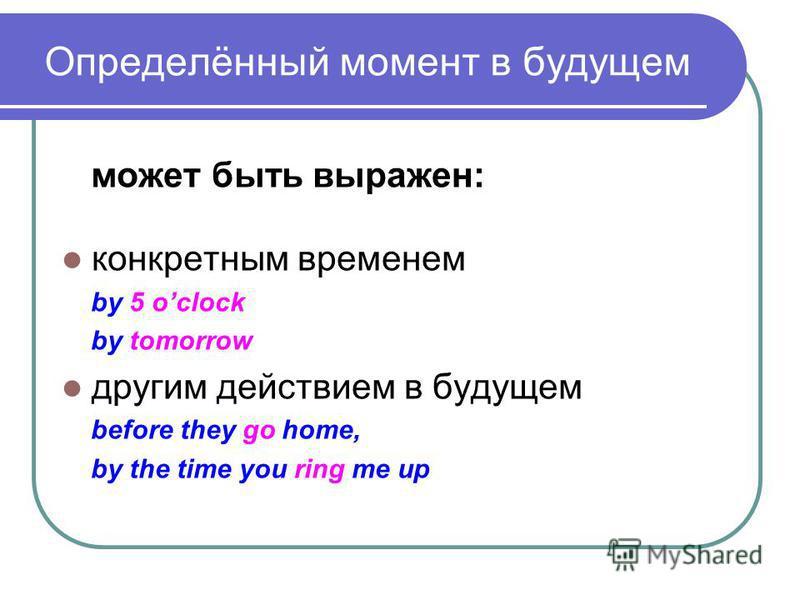 Определённый момент в будущем может быть выражен: конкретным временем by 5 oclock by tomorrow другим действием в будущем before they go home, by the time you ring me up