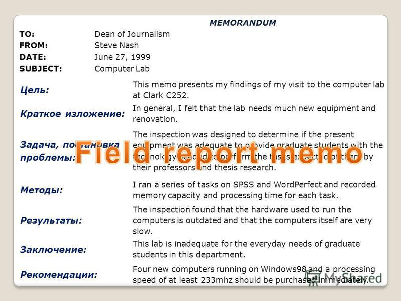 TO:Dean of Journalism FROM:Steve Nash DATE:June 27, 1999 SUBJECT:Computer Lab Цель: This memo presents my findings of my visit to the computer lab at Clark C252. Краткое изложение: In general, I felt that the lab needs much new equipment and renovati