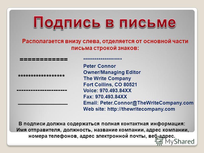 Располагается внизу слева, отделяется от основной части письма строкой знаков: ============ ****************** ---------------------- _____________ ******************** Peter Connor Owner/Managing Editor The Write Company Fort Collins, CO 80521 Voice