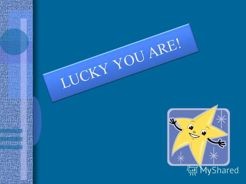 LUCKY YOU ARE!