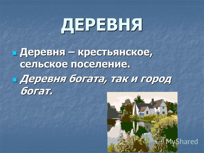 ДЕРЕВНЯ Деревня – крестьянское, сельское поселение. Деревня – крестьянское, сельское поселение. Деревня богата, так и город богат. Деревня богата, так и город богат.