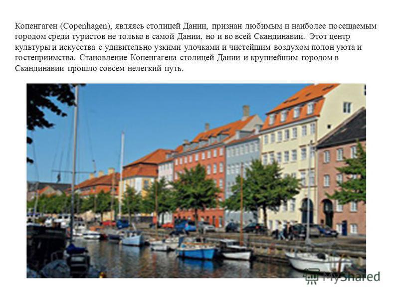 Копенгаген (Copenhagen), являясь столицей Дании, признан любимым и наиболее посещаемым городом среди туристов не только в самой Дании, но и во всей Скандинавии. Этот центр культуры и искусства с удивительно узкими улочками и чистейшим воздухом полон