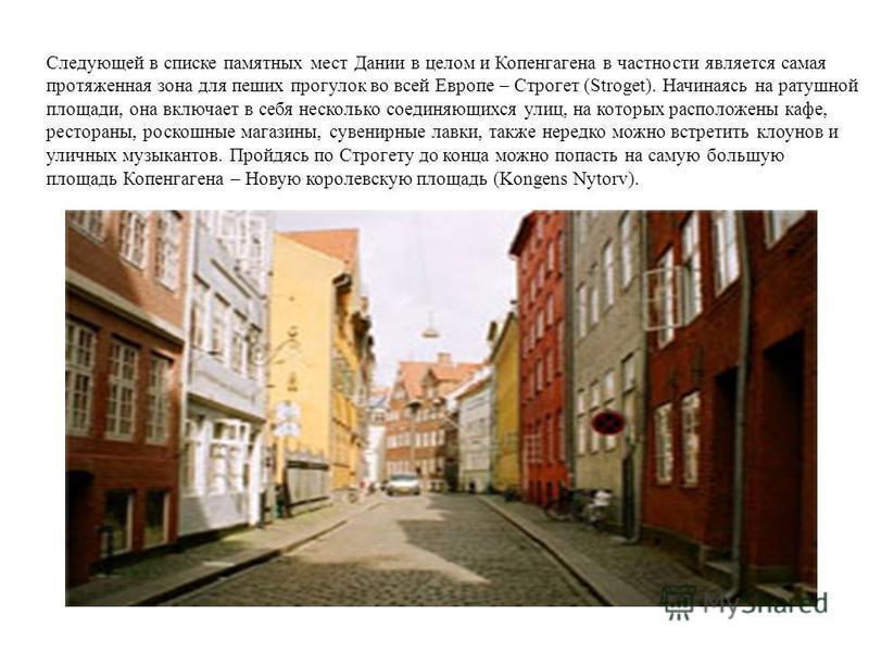 Следующей в списке памятных мест Дании в целом и Копенгагена в частности является самая протяженная зона для пеших прогулок во всей Европе – Строгет (Stroget). Начинаясь на ратушной площади, она включает в себя несколько соединяющихся улиц, на которы
