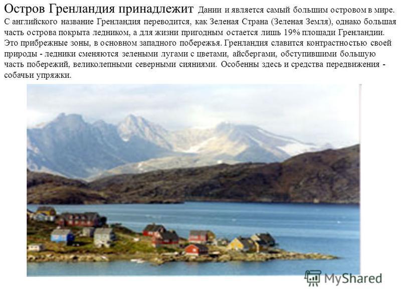 Остров Гренландия принадлежит Дании и является самый большим островом в мире. С английского название Гренландия переводится, как Зеленая Страна (Зеленая Земля), однако большая часть острова покрыта ледником, а для жизни пригодным остается лишь 19% пл