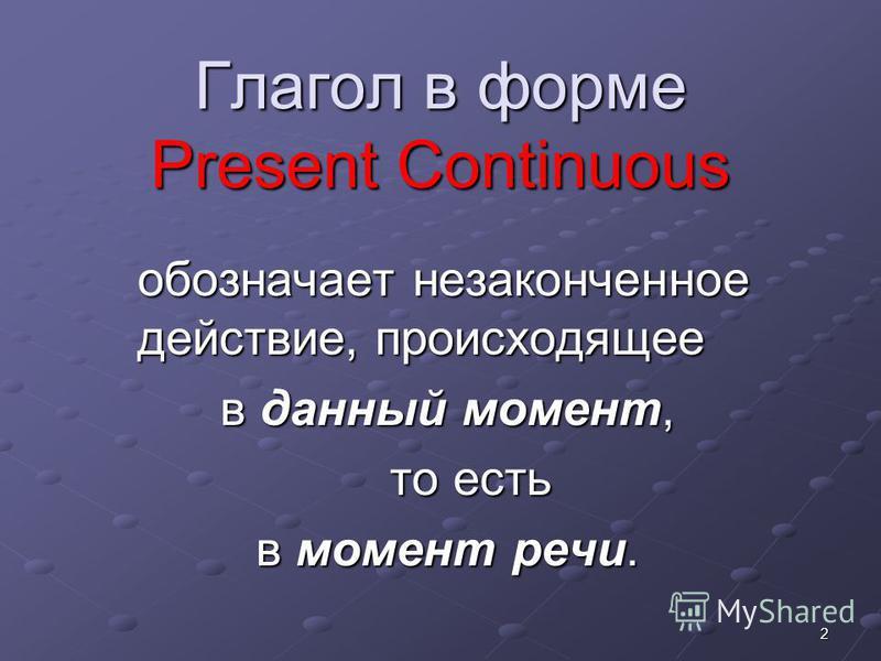 2 Глагол в форме Present Continuous обозначает незаконченное действие, происходящее в данный момент, в данный момент, то есть то есть в момент речи. в момент речи.