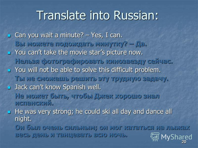 20 Translate into Russian: Can you wait a minute? – Yes, I can. Вы можете подождать минутку? – Да. You cant take the movie stars picture now. Нельзя фотографировать кинозвезду сейчас. You will not be able to solve this difficult problem. Ты не сможеш