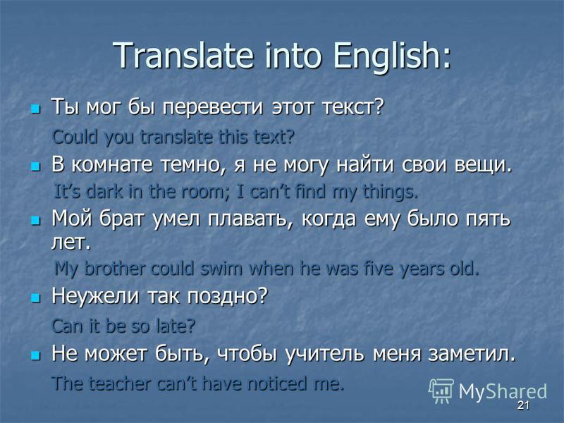 21 Translate into English: Ты мог бы перевести этот текст? Ты мог бы перевести этот текст? Could you translate this text? В комнате темно, я не могу найти свои вещи. В комнате темно, я не могу найти свои вещи. Its dark in the room; I cant find my thi