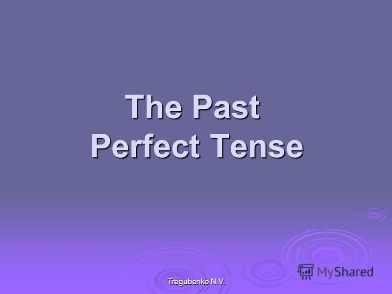 Tregubenko N.V. The Past Perfect Tense