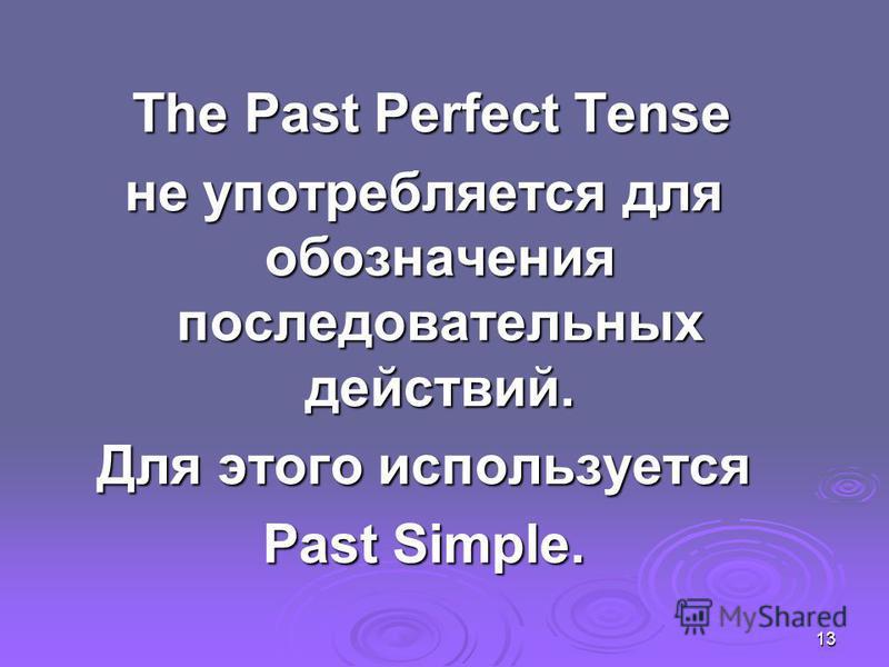 13 The Past Perfect Tense The Past Perfect Tense не употребляется для обозначения последовательных действий. Для этого используется Past Simple.