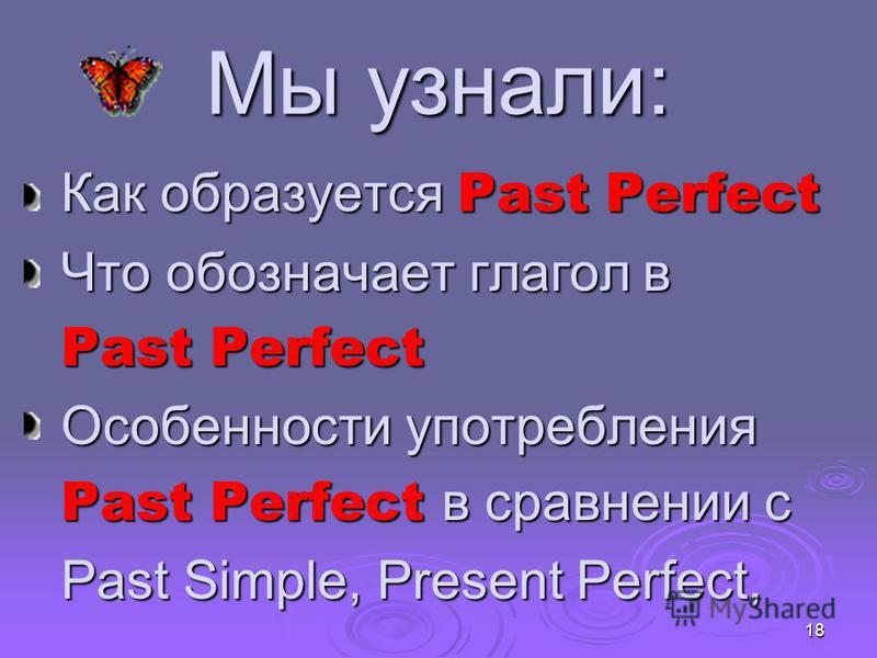18 Мы узнали: Как образуется Past Perfect Что обозначает глагол в Past Perfect Особенности употребления Past Perfect в сравнении с Past Simple, Present Perfect,