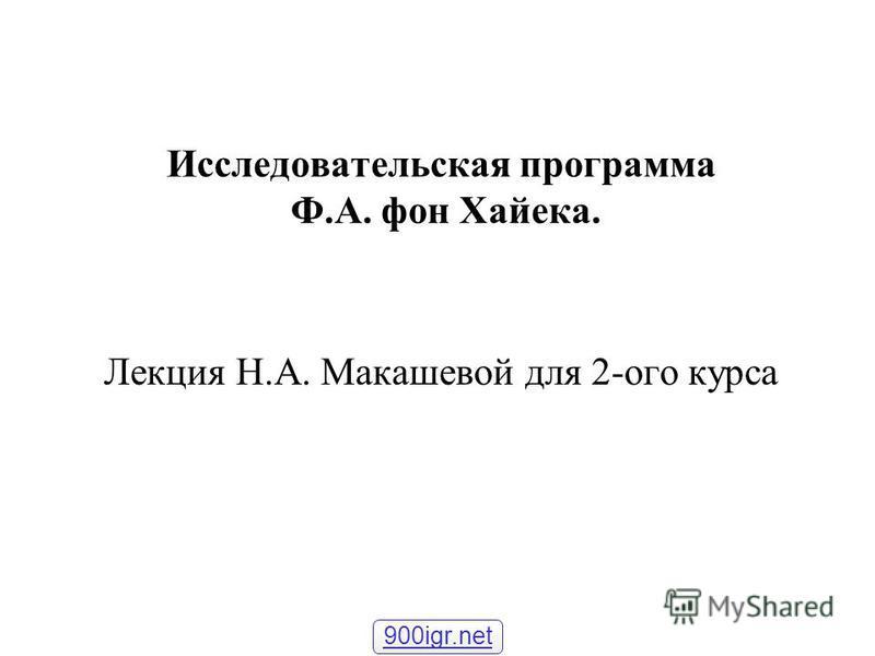 Исследовательская программа Ф.А. фон Хайека. Лекция Н.А. Макашевой для 2-ого курса 900igr.net