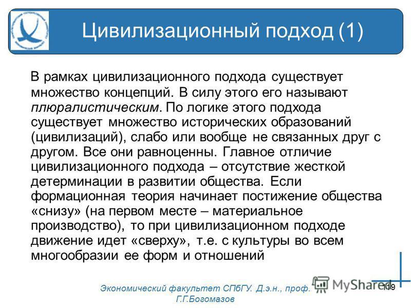 Экономический факультет СПбГУ. Д.э.н., проф. Г.Г.Богомазов 119 Цивилизационный подход (1) В рамках цивилизационного подхода существует множество концепций. В силу этого его называют плюралистическим. По логике этого подхода существует множество истор