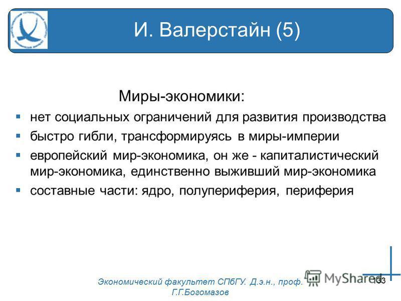Экономический факультет СПбГУ. Д.э.н., проф. Г.Г.Богомазов 133 И. Валерстайн (5) Миры-экономики: нет социальных ограничений для развития производства быстро гибли, трансформируясь в миры-империи европейский мир-экономика, он же - капиталистический ми