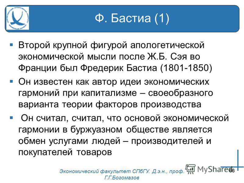 Экономический факультет СПбГУ. Д.э.н., проф. Г.Г.Богомазов 66 Ф. Бастиа (1) Второй крупной фигурой апологетической экономической мысли после Ж.Б. Сэя во Франции был Фредерик Бастиа (1801-1850) Он известен как автор идеи экономических гармоний при кап