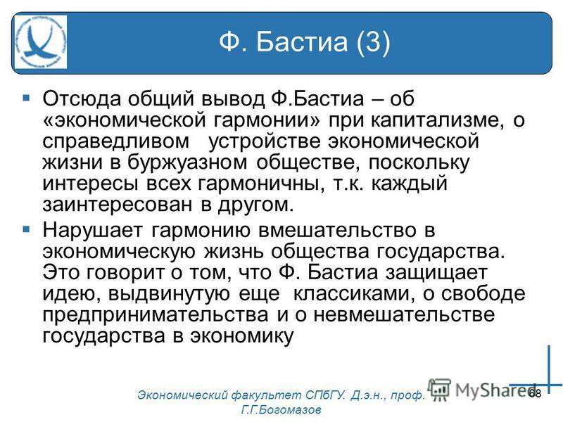 Экономический факультет СПбГУ. Д.э.н., проф. Г.Г.Богомазов 68 Ф. Бастиа (3) Отсюда общий вывод Ф.Бастиа – об «экономической гармонии» при капитализме, о справедливом устройстве экономической жизни в буржуазном обществе, поскольку интересы всех гармон