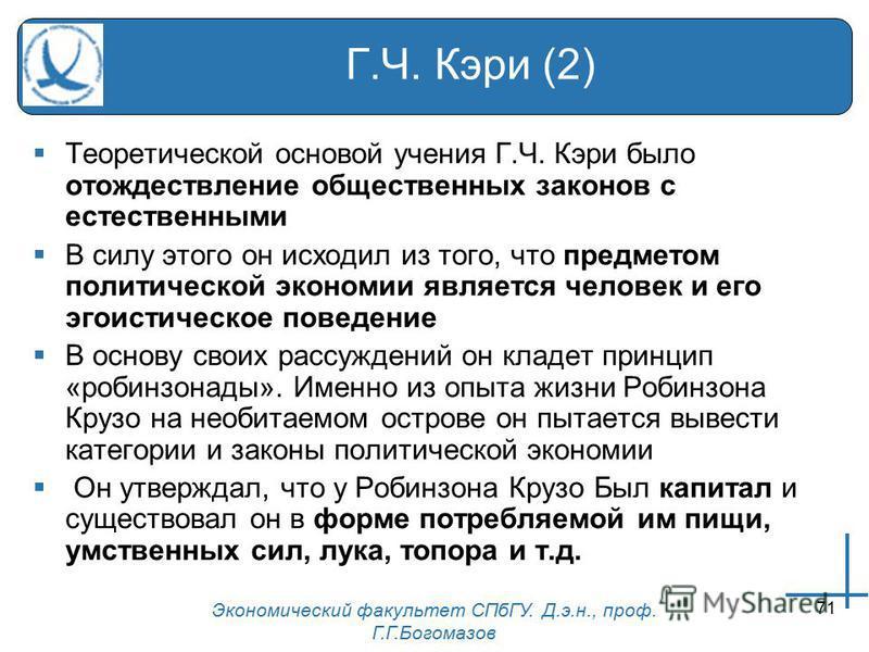 Экономический факультет СПбГУ. Д.э.н., проф. Г.Г.Богомазов 71 Г.Ч. Кэри (2) Теоретической основой учения Г.Ч. Кэри было отождествление общественных законов с естественными В силу этого он исходил из того, что предметом политической экономии является