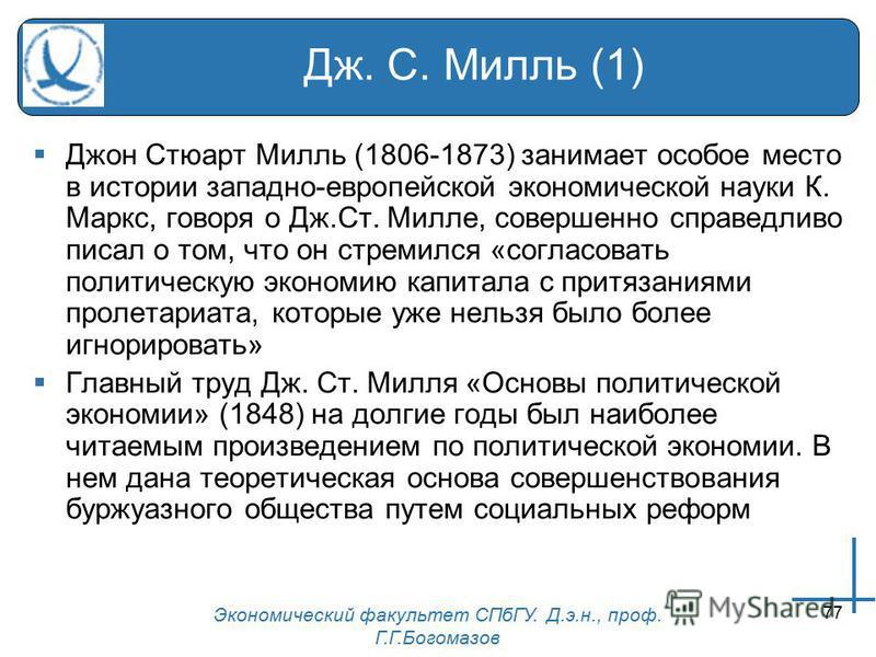 Экономический факультет СПбГУ. Д.э.н., проф. Г.Г.Богомазов 77 Дж. С. Милль (1) Джон Стюарт Милль (1806-1873) занимает особое место в истории западно-европейской экономической науки К. Маркс, говоря о Дж.Ст. Милле, совершенно справедливо писал о том,