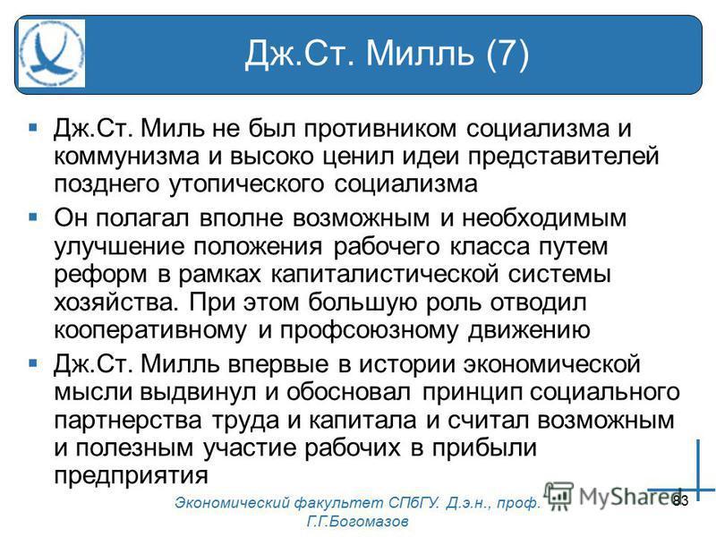 Экономический факультет СПбГУ. Д.э.н., проф. Г.Г.Богомазов 83 Дж.Ст. Милль (7) Дж.Ст. Миль не был противником социализма и коммунизма и высоко ценил идеи представителей позднего утопического социализма Он полагал вполне возможным и необходимым улучше