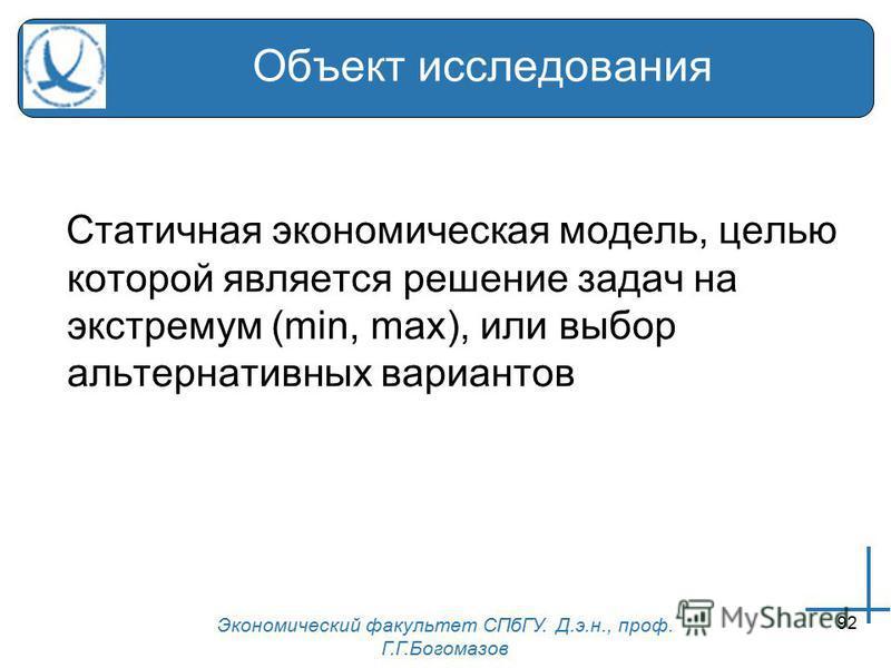 Экономический факультет СПбГУ. Д.э.н., проф. Г.Г.Богомазов 92 Объект исследования Статичная экономическая модель, целью которой является решение задач на экстремум (min, max), или выбор альтернативных вариантов