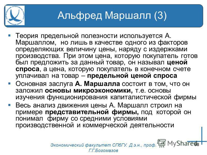 Экономический факультет СПбГУ. Д.э.н., проф. Г.Г.Богомазов 98 Альфред Маршалл (3) Теория предельной полезности используется А. Маршаллом, но лишь в качестве одного из факторов определяющих величину цены, наряду с издержками производства. При этом цен
