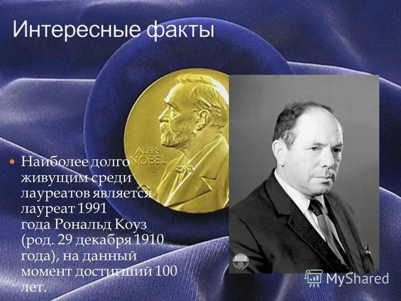 Наиболее долго живущим среди лауреатов является лауреат 1991 года Рональд Коуз (род. 29 декабря 1910 года), на данный момент достигший 100 лет.