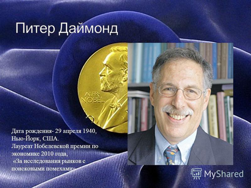Дата рождения- 29 апреля 1940, Нью-Йорк, США. Лауреат Нобелевской премии по экономике 2010 года, «За исследования рынков с поисковыми помехами»