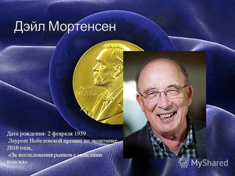 Дата рождения- 2 февраля 1939 Лауреат Нобелевской премии по экономике 2010 года, «За исследования рынков с моделями поиска»