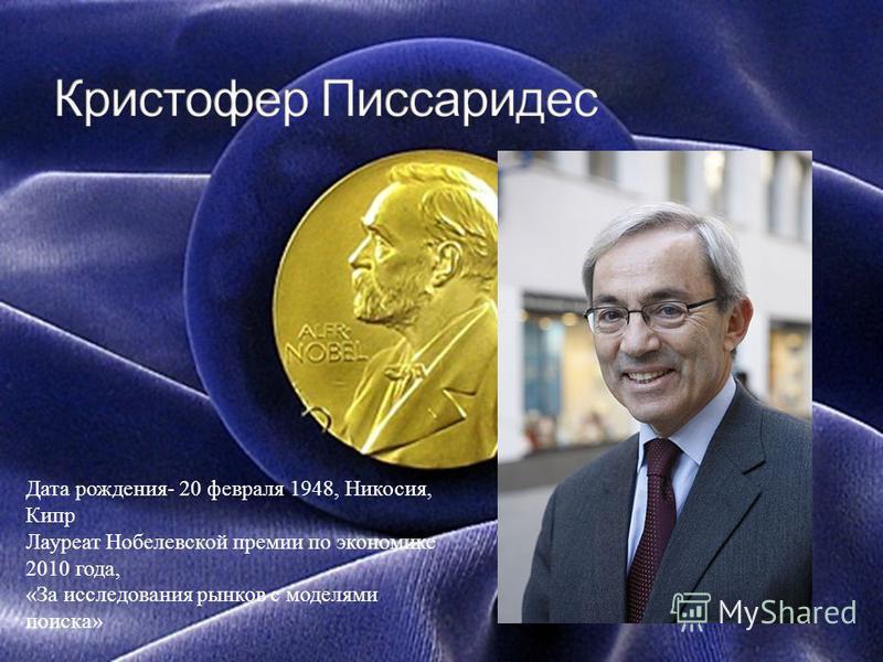 Дата рождения- 20 февраля 1948, Никосия, Кипр Лауреат Нобелевской премии по экономике 2010 года, «За исследования рынков с моделями поиска»