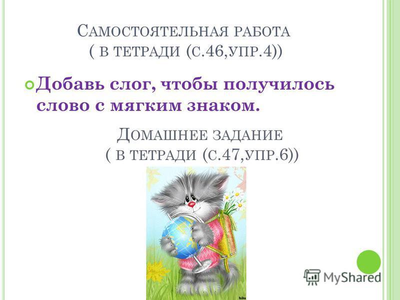 С АМОСТОЯТЕЛЬНАЯ РАБОТА ( В ТЕТРАДИ ( С.46, УПР.4)) Добавь слог, чтобы получилось слово с мягким знаком. Д ОМАШНЕЕ ЗАДАНИЕ ( В ТЕТРАДИ ( С.47, УПР.6))