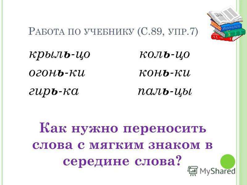 Р АБОТА ПО УЧЕБНИКУ (С.89, УПР.7) крыльцо огоньки гирька кольцо коньки пальцы Как нужно переносить слова с мягким знаком в середине слова?