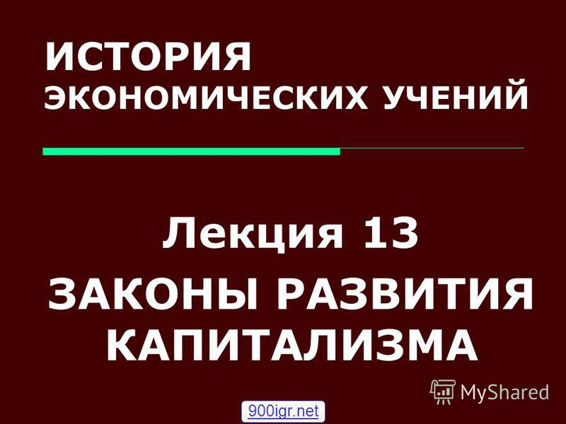 ИСТОРИЯ ЭКОНОМИЧЕСКИХ УЧЕНИЙ Лекция 13 ЗАКОНЫ РАЗВИТИЯ КАПИТАЛИЗМА 900igr.net