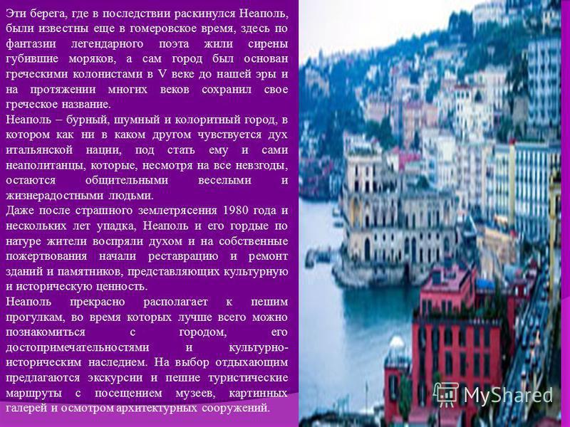 Эти берега, где в последствии раскинулся Неаполь, были известны еще в гомеровское время, здесь по фантазии легендарного поэта жили сирены губившие моряков, а сам город был основан греческими колонистами в V веке до нашей эры и на протяжении многих ве