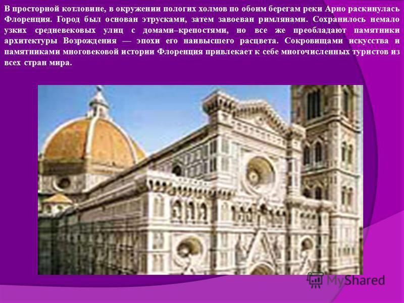 В просторной котловине, в окружении пологих холмов по обоим берегам реки Арно раскинулась Флоренция. Город был основан этрусками, затем завоеван римлянами. Сохранилось немало узких средневековых улиц с домами–крепостями, но все же преобладают памятни