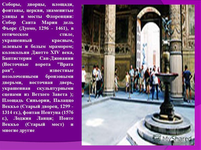Соборы, дворцы, площади, фонтаны, церкви, знаменитые улицы и мосты Флоренции: Собор Санта Мария дель Фьоре (Дуомо, 1296 - 1461), в готическом стиле, украшенный красным, зеленым и белым мрамором; колокольня Джотто XIV века, Баптистерия Сан-Джованни (В