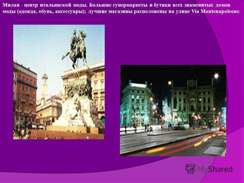 Милан - центр итальянской моды. Большие супермаркеты и бутики всех знаменитых домов моды (одежда, обувь, аксессуары); лучшие магазины расположены на улице Via Montenapoleone.