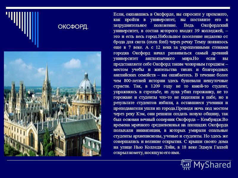 Если, оказавшись в Оксфорде, вы спросите у прохожего, как пройти в университет, вы поставите его в затруднительное положение. Ведь Оксфордский университет, в состав которого входят 39 колледжей, – это и есть весь город.Небольшое поселение недалеко от