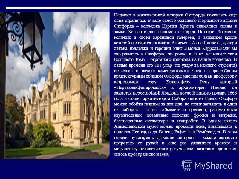 Недавно в многовековой истории Оксфорда появилась еще одна страничка. В зале самого большого и красивого здания Оксфорда – колледжа Церкви Христа снимались сцены в замке Хогвартс для фильмов о Гарри Поттере. Знаменит колледж и своей картинной галерее