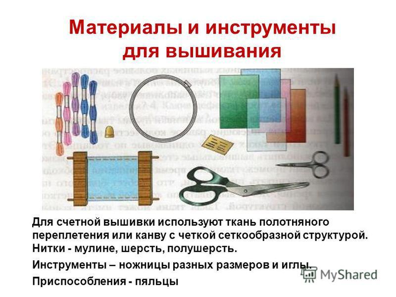 Материалы и инструменты для вышивания Для счетной вышивки используют ткань полотняного переплетения или канву с четкой четкообразной структурой. Нитки - мулине, шерсть, полушерсть. Инструменты – ножницы разных размеров и иглы. Приспособления - пяльцы