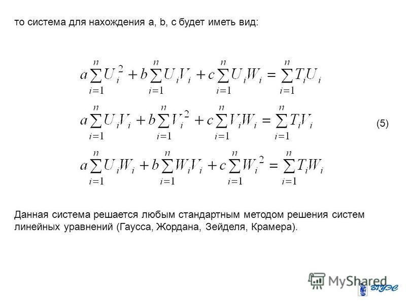 то система для нахождения a, b, c будет иметь вид: (5) Данная система решается любым стандартным методом решения систем линейных уравнений (Гаусса, Жордана, Зейделя, Крамера).