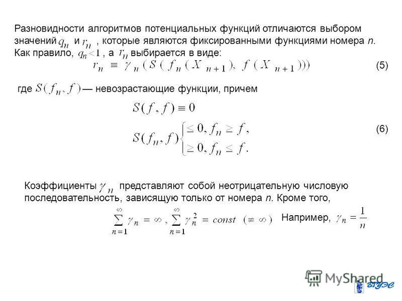 Разновидности алгоритмов потенциальных функций отличаются выбором значений и, которые являются фиксированными функциями номера n. Как правило,, а выбирается в виде: (5) где невозрастающие функции, причем (6) Коэффициенты представляют собой неотрицате